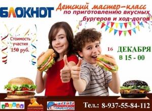 «Блокнот Камышин» открывает набор детей на мастер-класс по приготовлению Хот-догов и бургеров «Маленький поваренок»